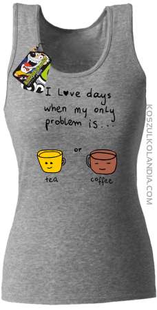 I love days when my only problem is Tea or Coffee - Top damski