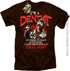 I`m a dentist of course I`m crazy do you think a sane personal would do this job? - Koszulka męska brown tshirt