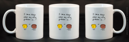 I love days when my only problem is Tea or Coffee - Kubek ceramiczny