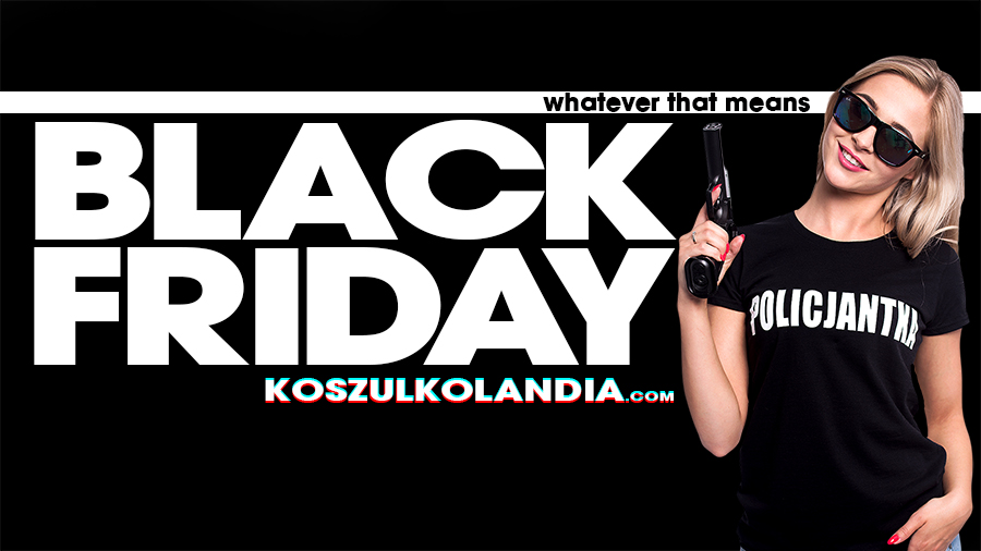 BLACK FRIDAY WHATEVER THAT MEANS IN KOSZULKOLANDIA